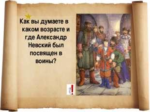 Как вы думаете в каком возрасте и где Александр Невский был посвящен в воины?