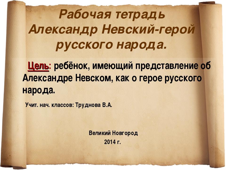 Рабочая тетрадь Александр Невский-герой русского народа. Цель: ребёнок, имею...