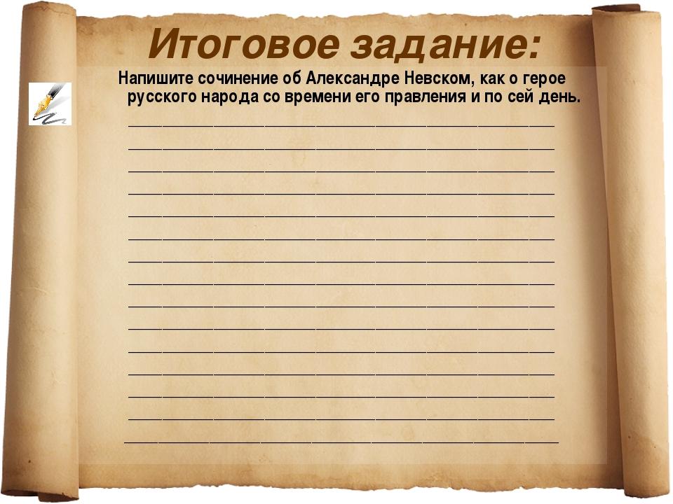 Итоговое задание: Напишите сочинение об Александре Невском, как о герое русск...