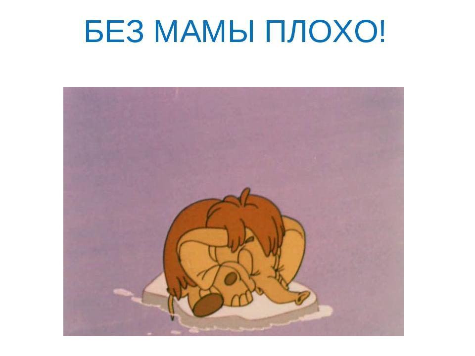 БЕЗ МАМЫ ПЛОХО!