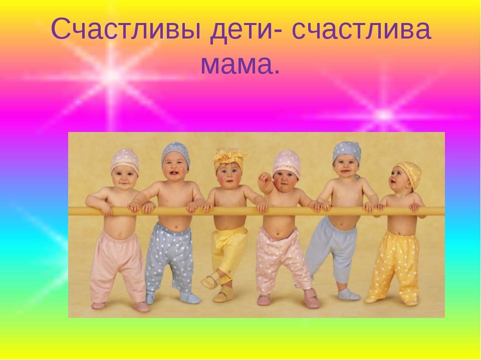 Счастливы дети- счастлива мама.