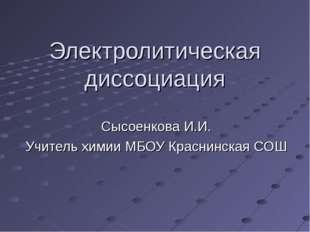 Электролитическая диссоциация Сысоенкова И.И. Учитель химии МБОУ Краснинская