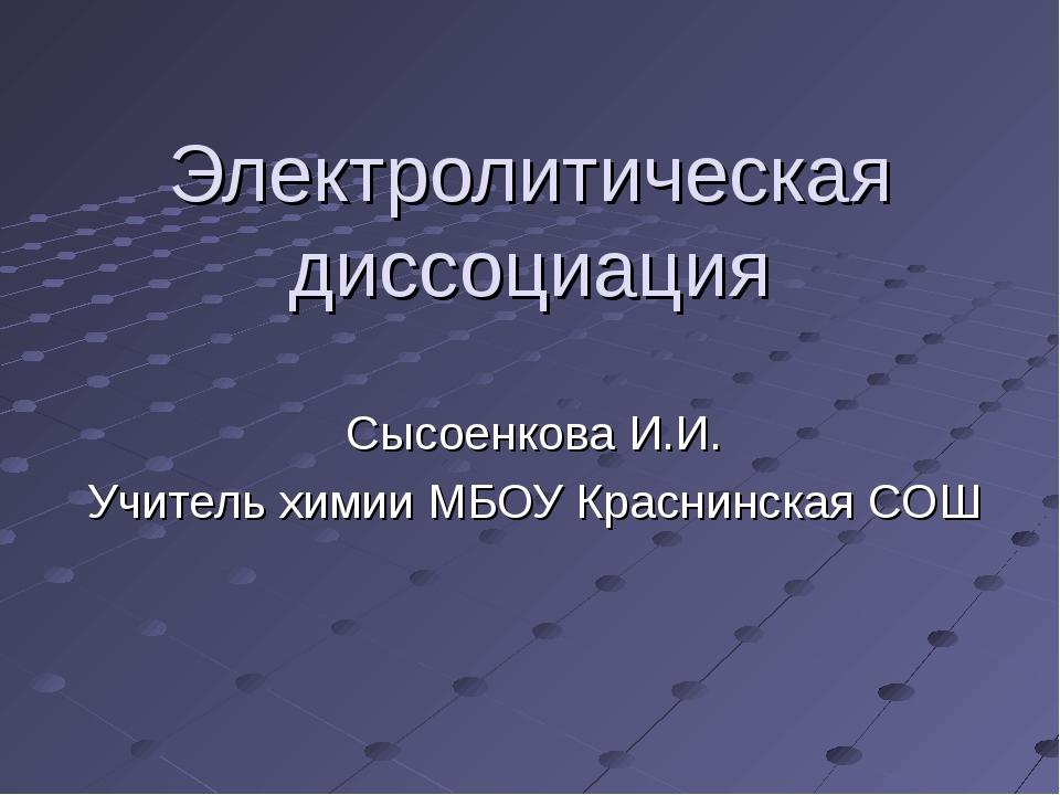 Электролитическая диссоциация Сысоенкова И.И. Учитель химии МБОУ Краснинская...