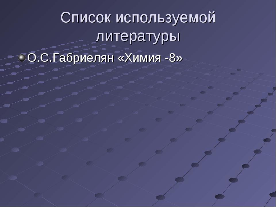 Список используемой литературы О.С.Габриелян «Химия -8»