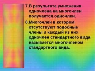 7.В результате умножения одночлена на многочлен получается одночлен. 8.Многоч