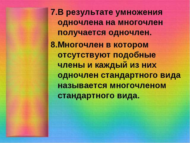 7.В результате умножения одночлена на многочлен получается одночлен. 8.Многоч...