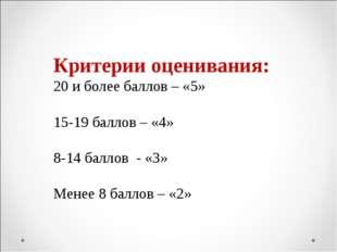 Критерии оценивания: 20 и более баллов – «5» 15-19 баллов – «4» 8-14 баллов -