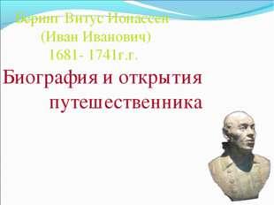Беринг Витус Ионассен (Иван Иванович) 1681- 1741г.г. Биография и открытия пу