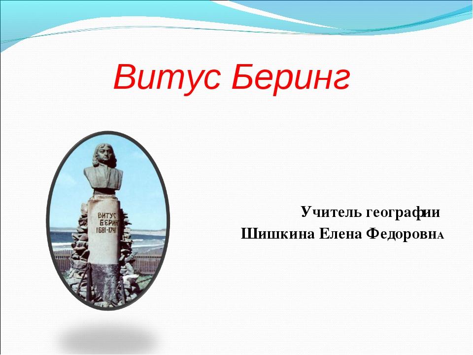 Витус Беринг Учитель географии Шишкина Елена ФедоровнА