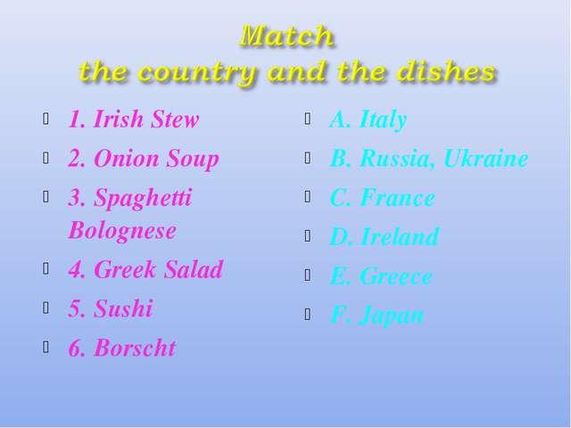 1. Irish Stew 2. Onion Soup 3. Spaghetti Bolognese 4. Greek Salad 5. Sushi 6....