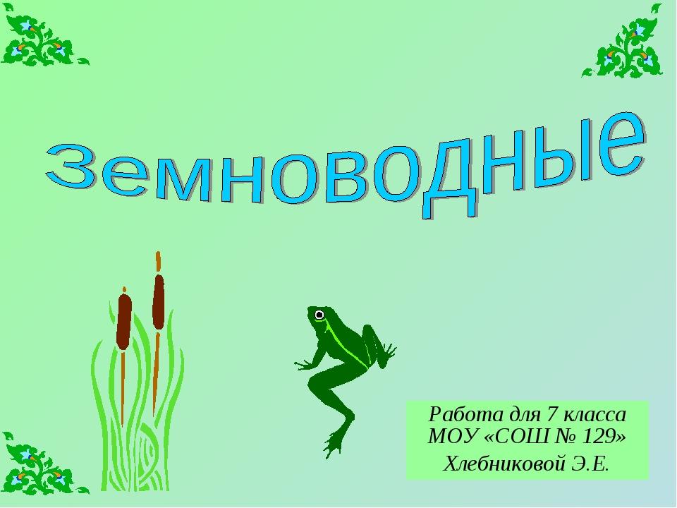 Работа для 7 класса МОУ «СОШ № 129» Хлебниковой Э.Е.
