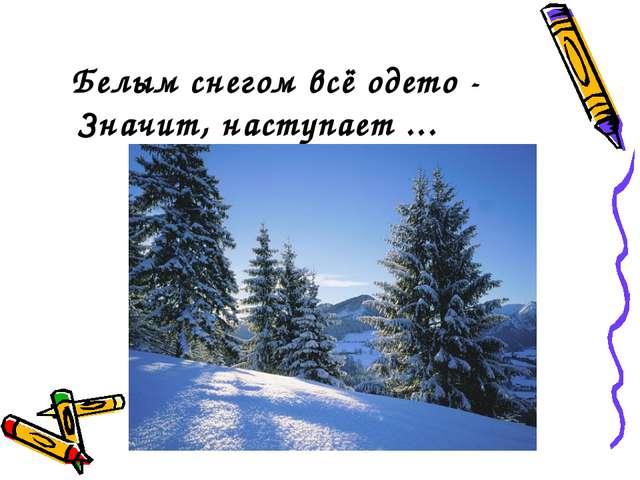 Белым снегом всё одето - Значит, наступает ...