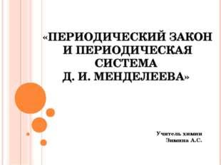 «ПЕРИОДИЧЕСКИЙ ЗАКОН И ПЕРИОДИЧЕСКАЯ СИСТЕМА Д. И. МЕНДЕЛЕЕВА» Учитель химии