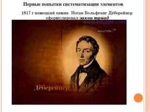 Первые попытки систематизации элементов 1817 г немецкий химик Иоган Вольфганг