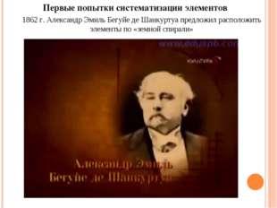 Первые попытки систематизации элементов 1862 г. Александр Эмиль Бегуйе де Шан