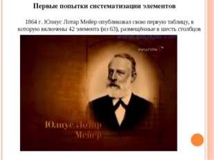 1864г. Юлиус Лотар Мейер опубликовал свою первую таблицу, в которую включены