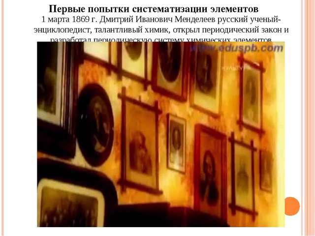 Первые попытки систематизации элементов 1 марта 1869г. Дмитрий Иванович Менд...