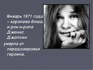 Январь 1971 года – королева блюза и рок-н-рола Дженис Джоплин умерла от пере