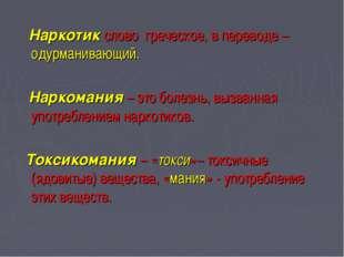 Наркотик слово греческое, в переводе – одурманивающий. Наркомания – это боле
