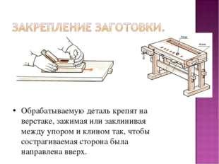 Обрабатываемую деталь крепят на верстаке, зажимая или заклинивая между упором