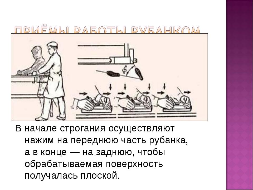 В начале строгания осуществляют нажим на переднюю часть рубанка, а в конце —...