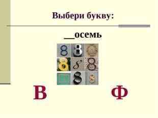 Выбери букву: __осемь В Ф