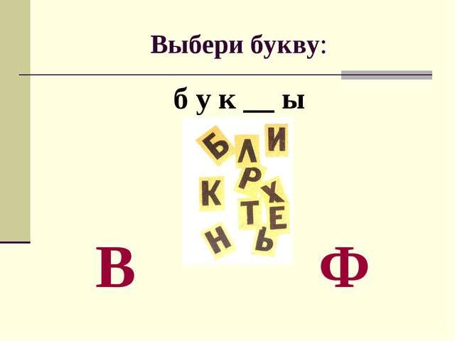 Выбери букву: б у к __ ы В Ф