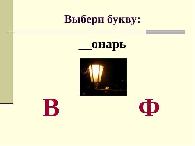 Выбери букву: __онарь В Ф
