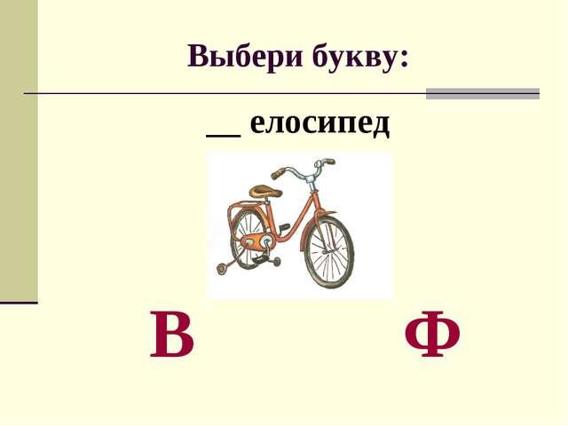 Выбери букву: __ елосипед В Ф