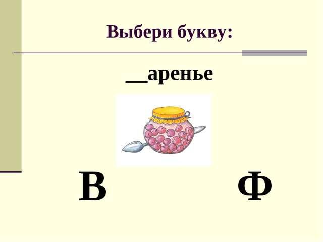 Выбери букву: __аренье В Ф
