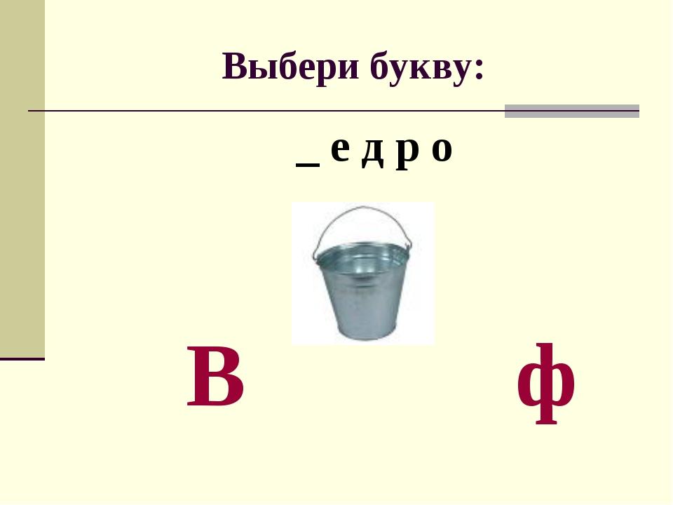 Выбери букву: _ е д р о В ф