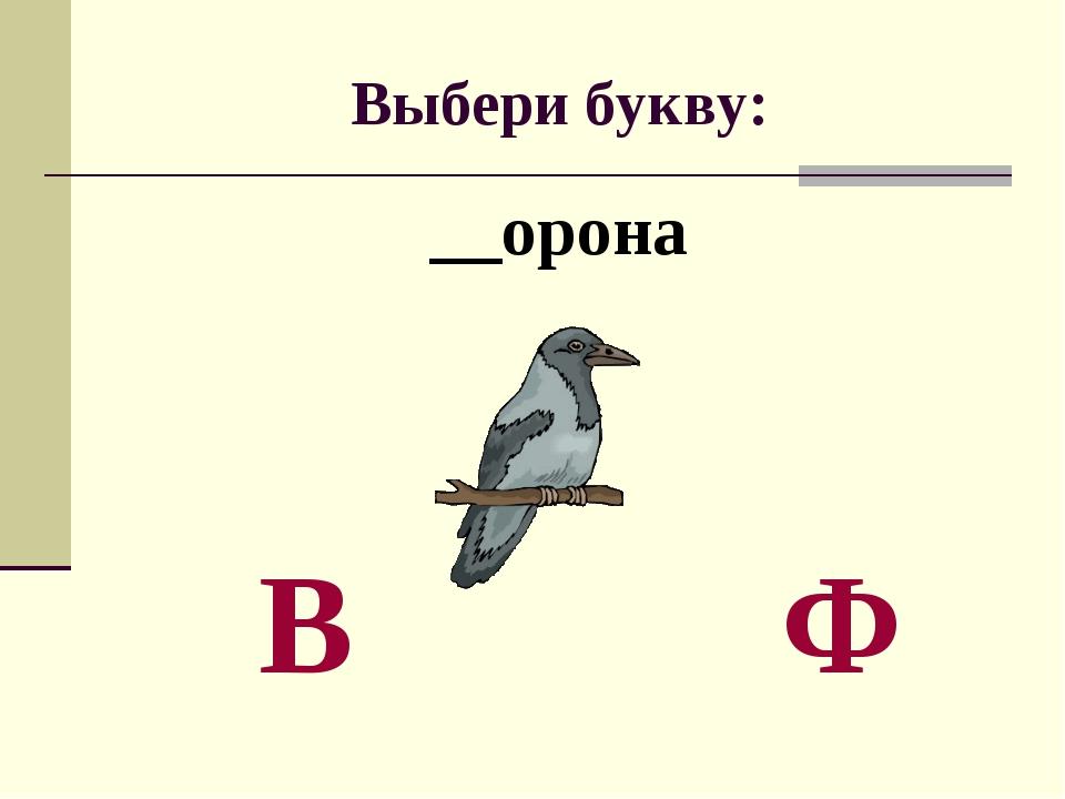 Выбери букву: __орона В Ф