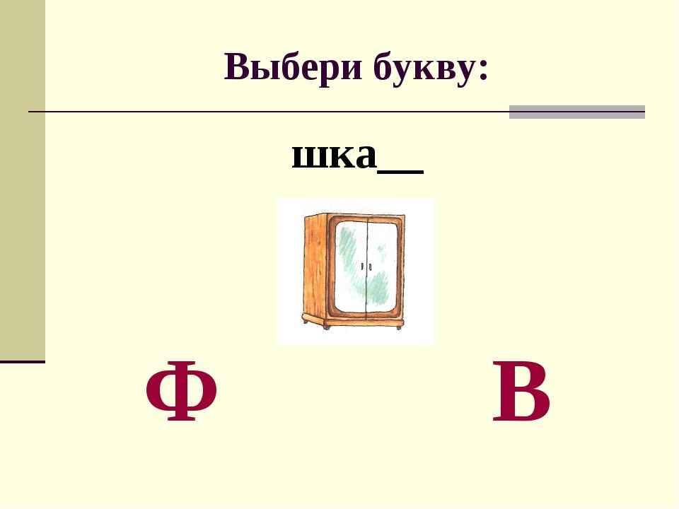 Выбери букву: шка__ Ф В