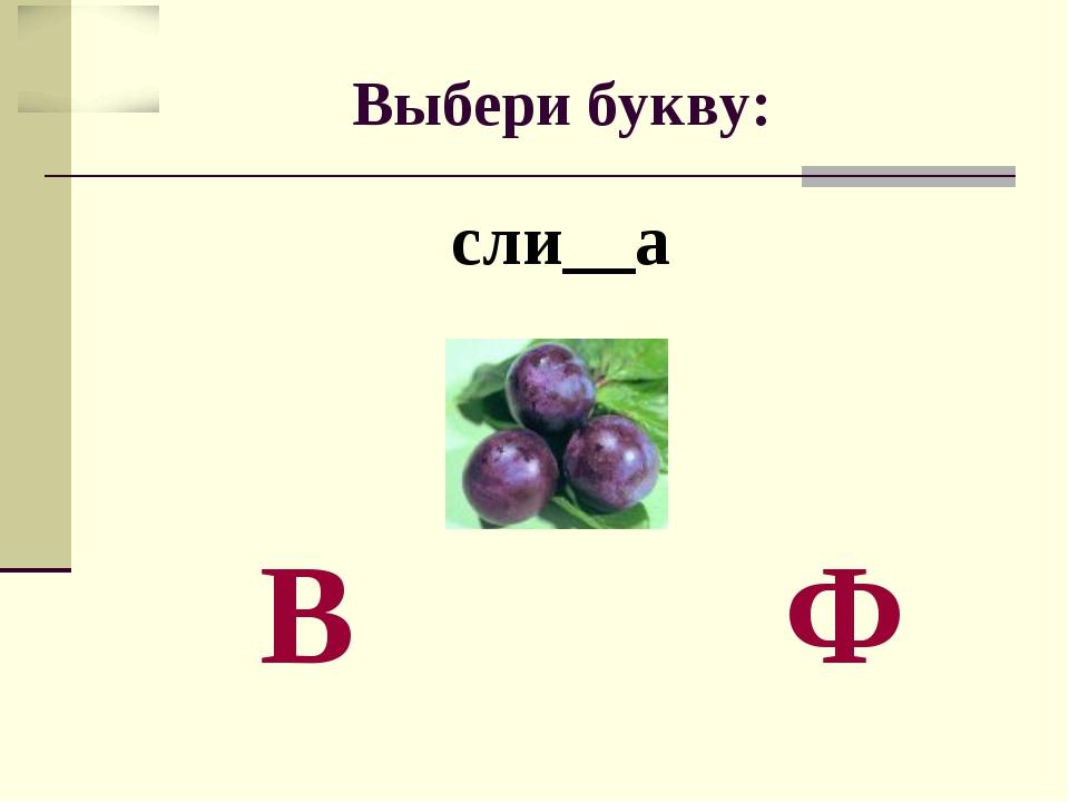 Выбери букву: сли__а В Ф