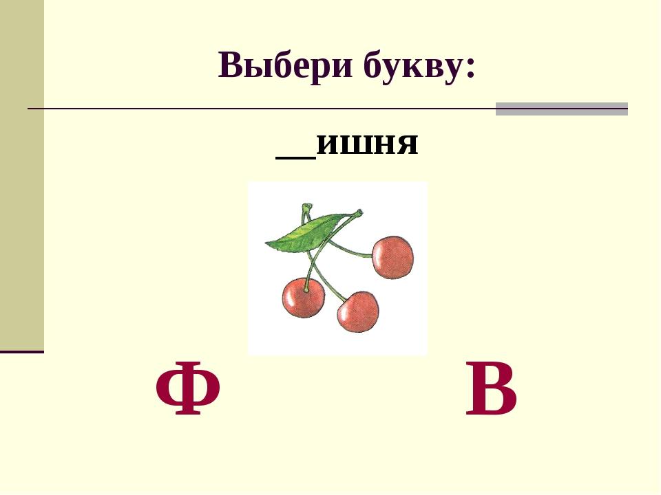 Выбери букву: __ишня Ф В