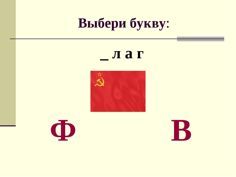 Выбери букву: _ л а г Ф В