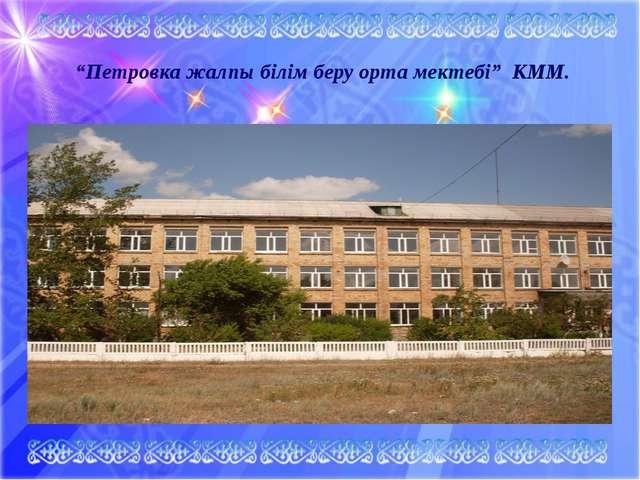 """""""Петровка жалпы білім беру орта мектебі"""" КММ."""