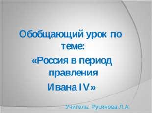 Обобщающий урок по теме: «Россия в период правления Ивана IV» Учитель: Русино