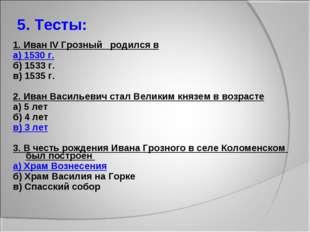 5. Тесты: 1. Иван IV Грозный родился в а) 1530 г. б) 1533 г. в) 1535 г. 2. Ив