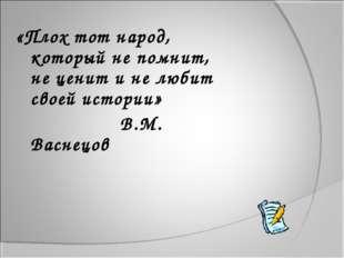 «Плох тот народ, который не помнит, не ценит и не любит своей истории» В.М. В