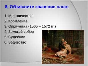 8. Объясните значение слов: 1. Местничество 2. Кормление 3. Опричнина (1565 –