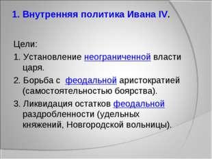1. Внутренняя политика Ивана IV. Цели: 1. Установление неограниченной власти
