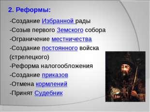 2. Реформы: -Создание Избранной рады -Созыв первого Земского собора -Ограниче