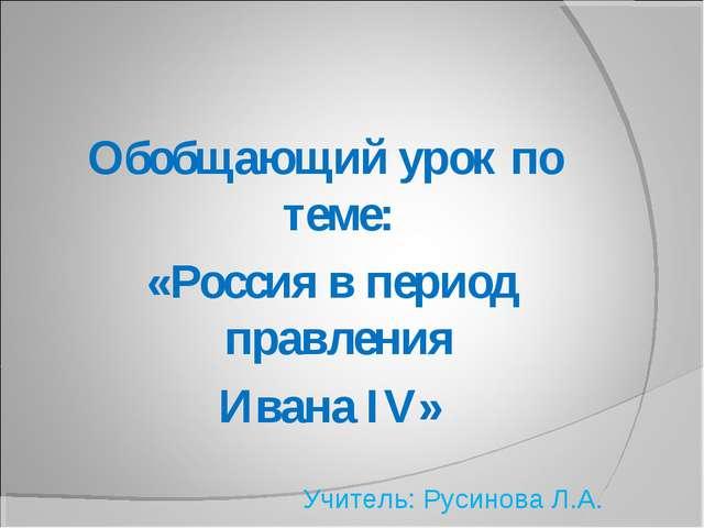 Обобщающий урок по теме: «Россия в период правления Ивана IV» Учитель: Русино...