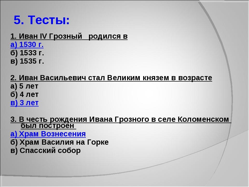 5. Тесты: 1. Иван IV Грозный родился в а) 1530 г. б) 1533 г. в) 1535 г. 2. Ив...