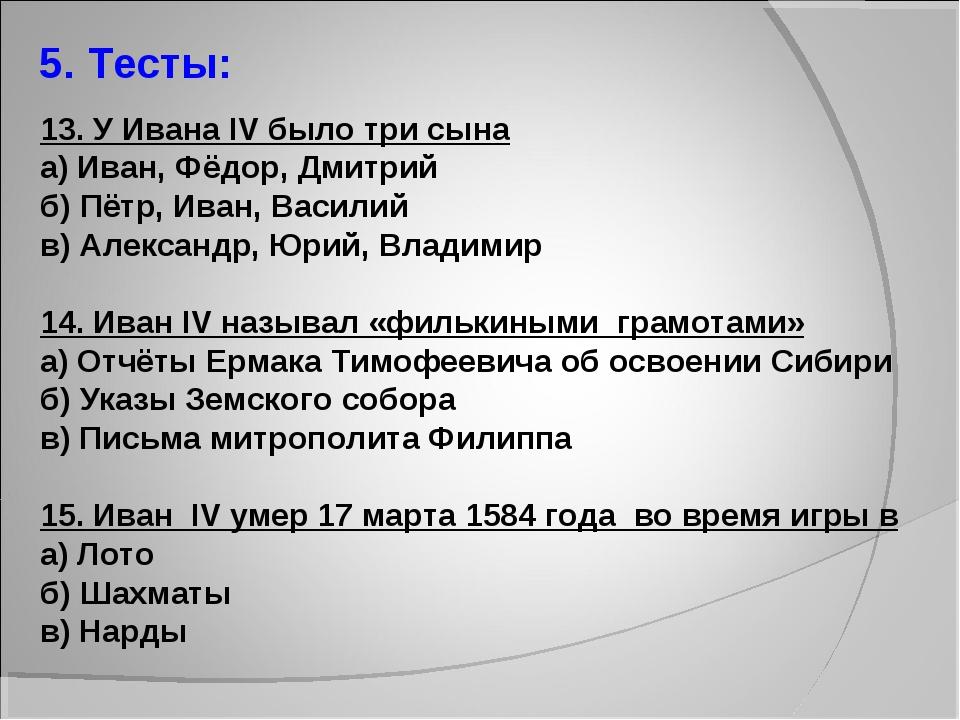 5. Тесты: 13. У Ивана IV было три сына а) Иван, Фёдор, Дмитрий б) Пётр, Иван,...