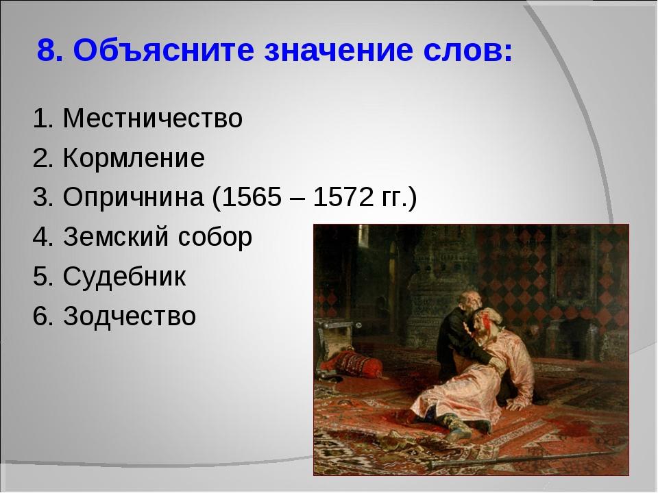 8. Объясните значение слов: 1. Местничество 2. Кормление 3. Опричнина (1565 –...