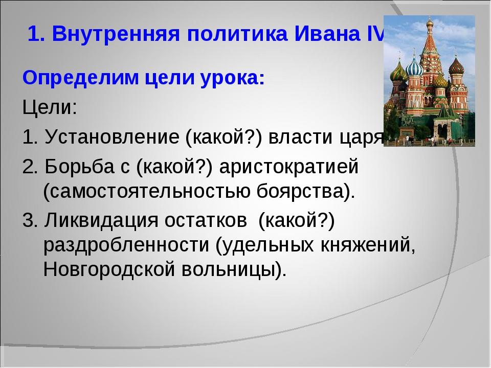 1. Внутренняя политика Ивана IV. Определим цели урока: Цели: 1. Установление...