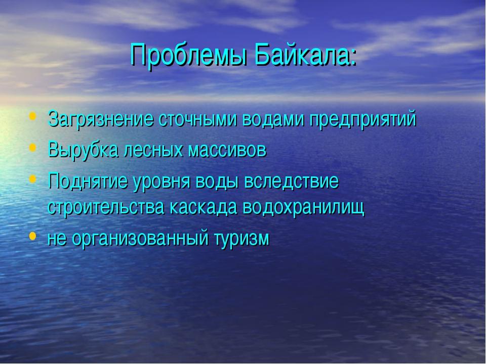 Проблемы Байкала: Загрязнение сточными водами предприятий Вырубка лесных масс...