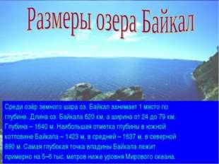 Среди озёр земного шара оз. Байкал занимает 1 место по глубине. Длина оз. Бай